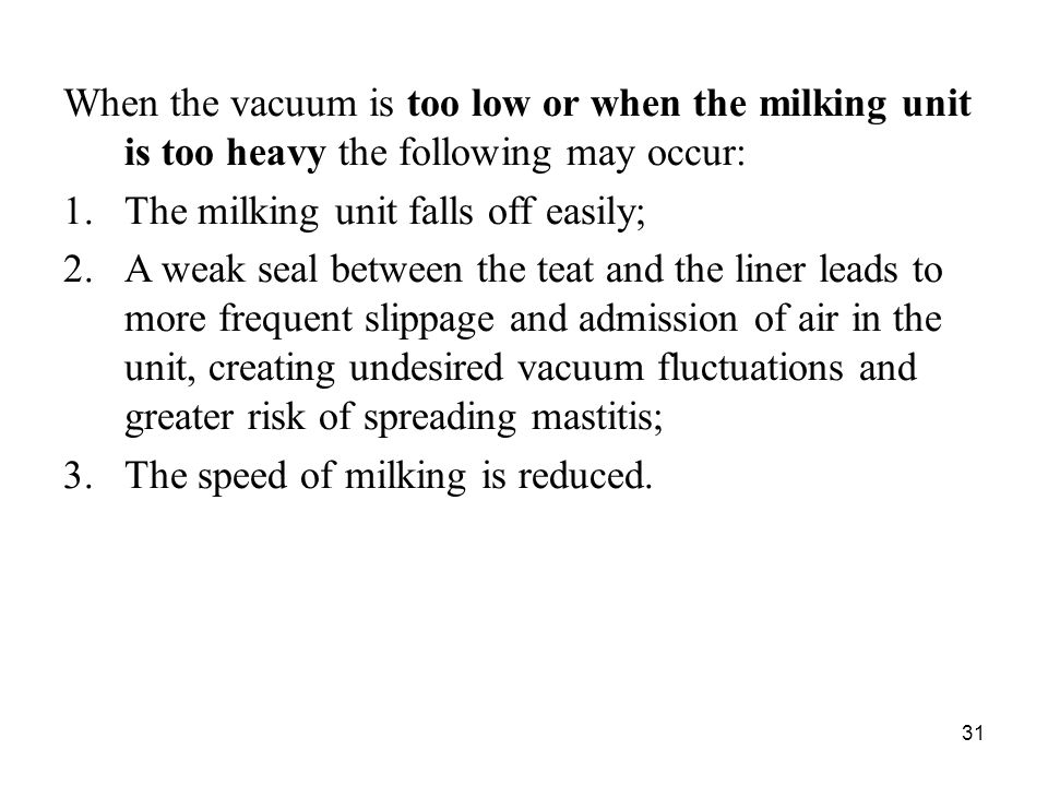 31 When the vacuum is too low or when the milking unit is too heavy the following may occur: 1.The milking unit falls off easily; 2.A weak seal betwee