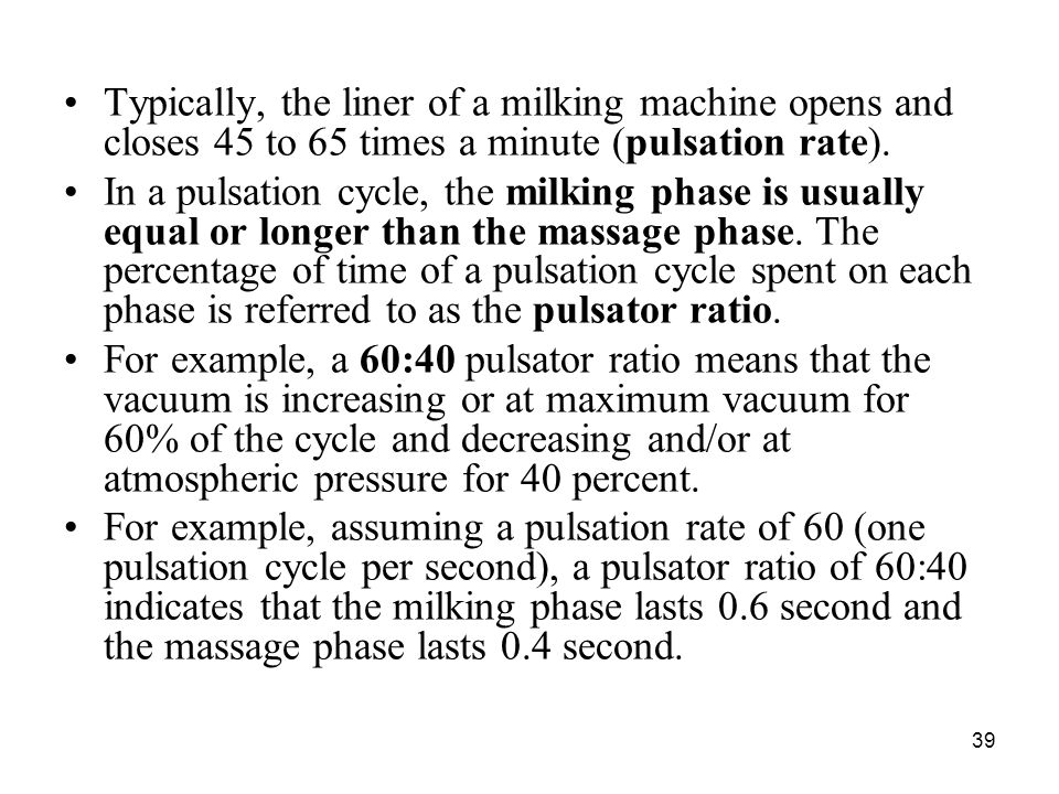39 Typically, the liner of a milking machine opens and closes 45 to 65 times a minute (pulsation rate). In a pulsation cycle, the milking phase is usu