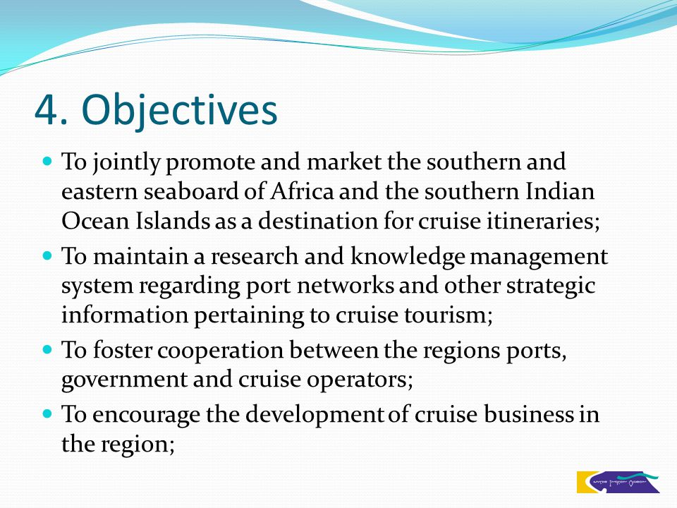 4. Objectives To jointly promote and market the southern and eastern seaboard of Africa and the southern Indian Ocean Islands as a destination for cru