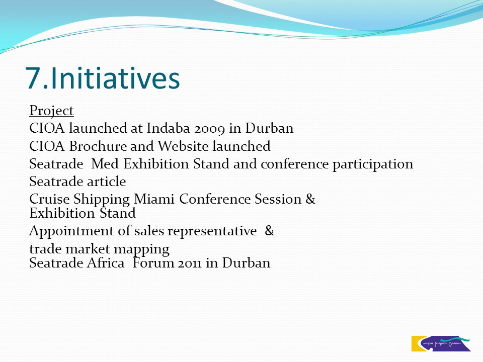 7.Initiatives Project CIOA launched at Indaba 2009 in Durban CIOA Brochure and Website launched Seatrade Med Exhibition Stand and conference participation Seatrade article Cruise Shipping Miami Conference Session & Exhibition Stand Appointment of sales representative & trade market mapping Seatrade Africa Forum 2011 in Durban