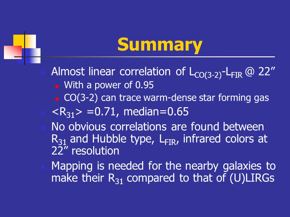 Summary Almost linear correlation of L CO(3-2) -L FIR @ 22 With a power of 0.95 CO(3-2) can trace warm-dense star forming gas =0.71, median=0.65 No obvious correlations are found between R 31 and Hubble type, L FIR, infrared colors at 22 resolution Mapping is needed for the nearby galaxies to make their R 31 compared to that of (U)LIRGs