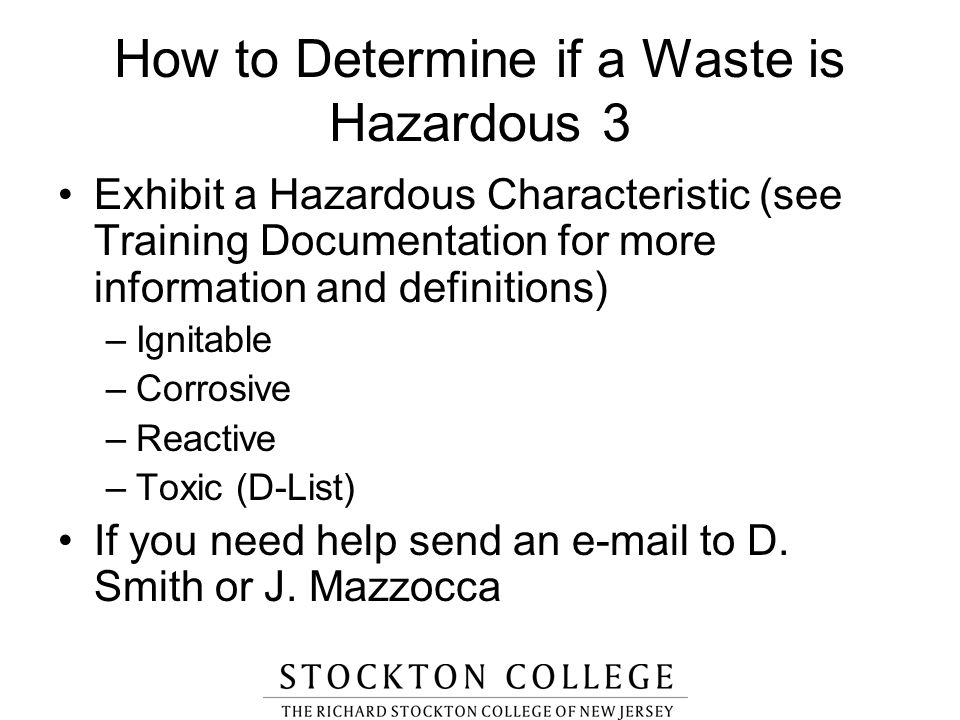 How to Determine if a Waste is Hazardous 3 Exhibit a Hazardous Characteristic (see Training Documentation for more information and definitions) –Ignit