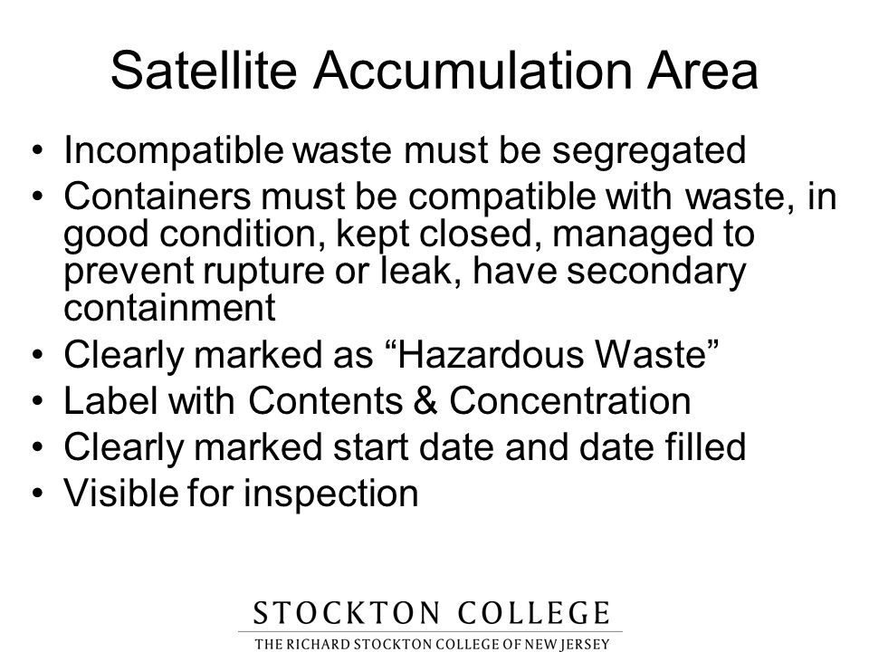 Satellite Accumulation Area Incompatible waste must be segregated Containers must be compatible with waste, in good condition, kept closed, managed to
