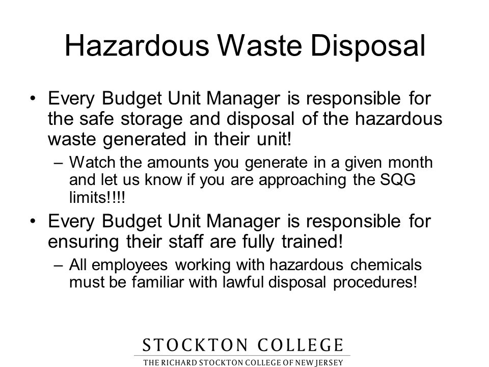Hazardous Waste Disposal Every Budget Unit Manager is responsible for the safe storage and disposal of the hazardous waste generated in their unit! –W