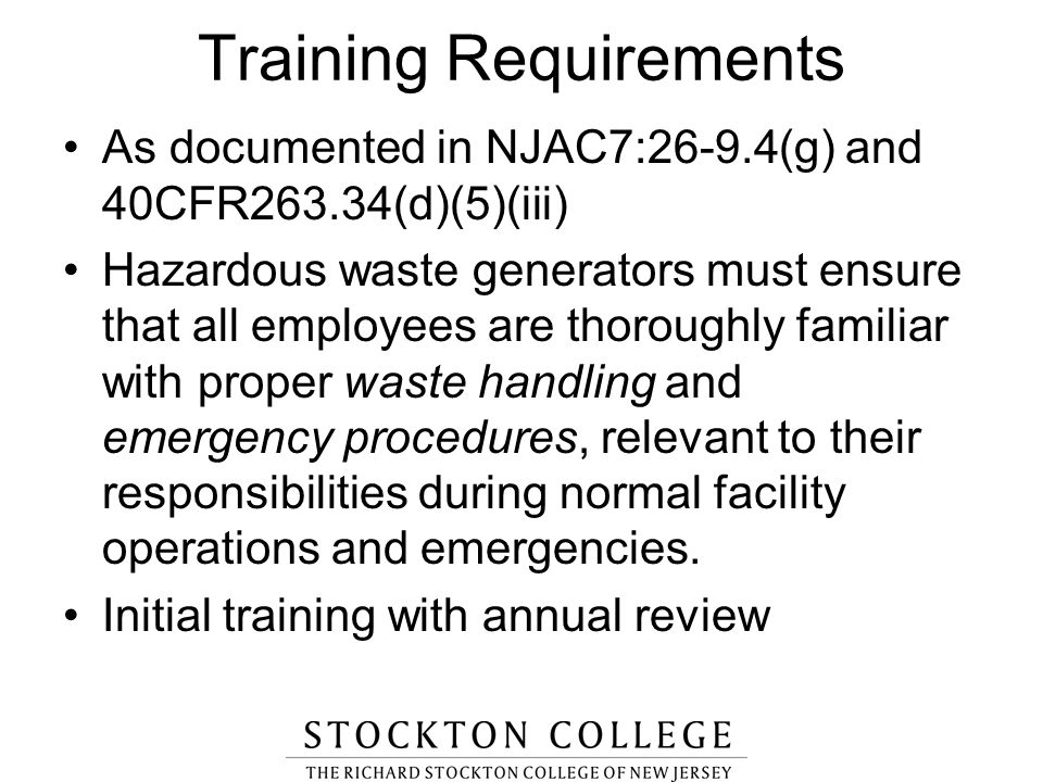 Training Requirements As documented in NJAC7:26-9.4(g) and 40CFR263.34(d)(5)(iii) Hazardous waste generators must ensure that all employees are thorou