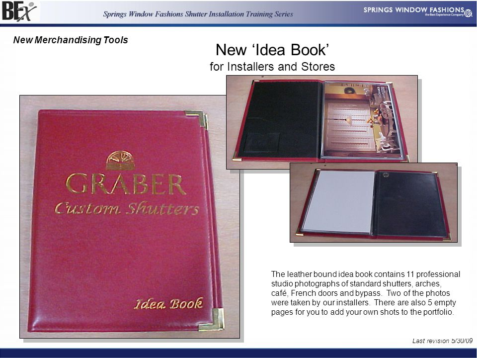 14 References For This Page Handbook References Frame Kit References Last revision 5/30/09 References to Forms New or Revised Document of 15 New 'Idea Book' for Installers and Stores New Merchandising Tools The leather bound idea book contains 11 professional studio photographs of standard shutters, arches, café, French doors and bypass.