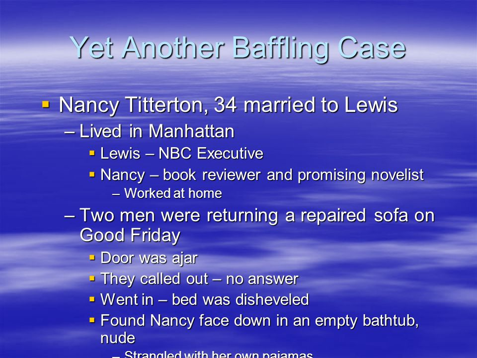 Yet Another Baffling Case  Nancy Titterton, 34 married to Lewis –Lived in Manhattan  Lewis – NBC Executive  Nancy – book reviewer and promising novelist –Worked at home –Two men were returning a repaired sofa on Good Friday  Door was ajar  They called out – no answer  Went in – bed was disheveled  Found Nancy face down in an empty bathtub, nude –Strangled with her own pajamas