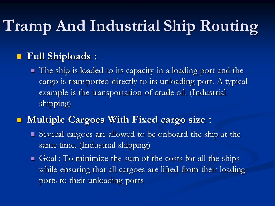 Tramp And Industrial Ship Routing Full Shiploads : Full Shiploads : The ship is loaded to its capacity in a loading port and the cargo is transported directly to its unloading port.