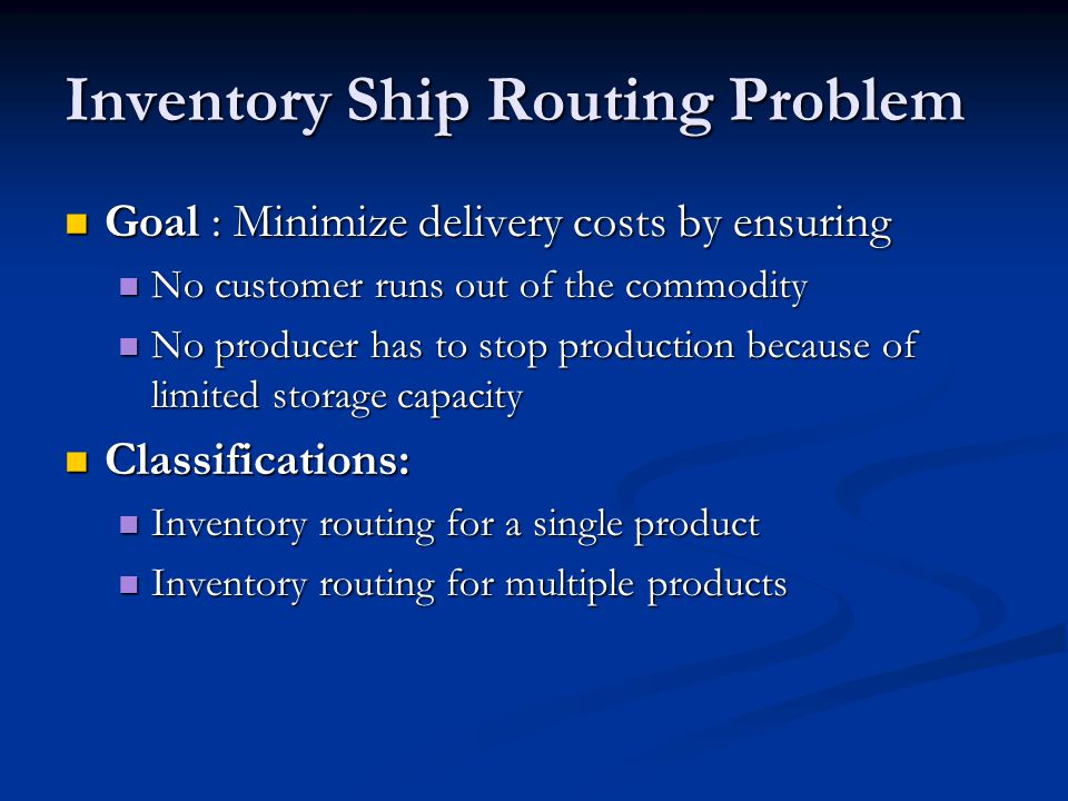 Inventory Ship Routing Problem Goal : Minimize delivery costs by ensuring Goal : Minimize delivery costs by ensuring No customer runs out of the commodity No customer runs out of the commodity No producer has to stop production because of limited storage capacity No producer has to stop production because of limited storage capacity Classifications: Classifications: Inventory routing for a single product Inventory routing for a single product Inventory routing for multiple products Inventory routing for multiple products