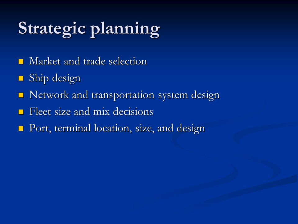 Strategic planning Market and trade selection Market and trade selection Ship design Ship design Network and transportation system design Network and transportation system design Fleet size and mix decisions Fleet size and mix decisions Port, terminal location, size, and design Port, terminal location, size, and design