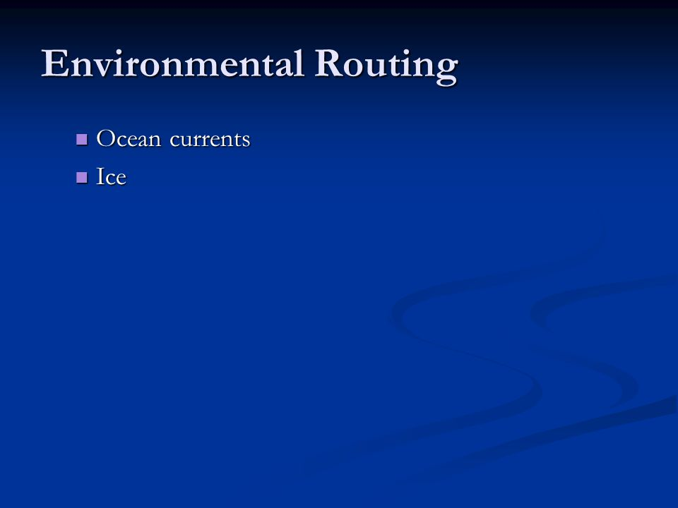 Environmental Routing Ocean currents Ocean currents Ice Ice