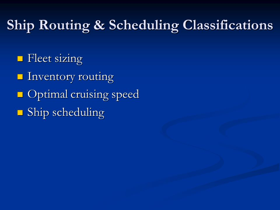 Ship Routing & Scheduling Classifications Fleet sizing Fleet sizing Inventory routing Inventory routing Optimal cruising speed Optimal cruising speed Ship scheduling Ship scheduling
