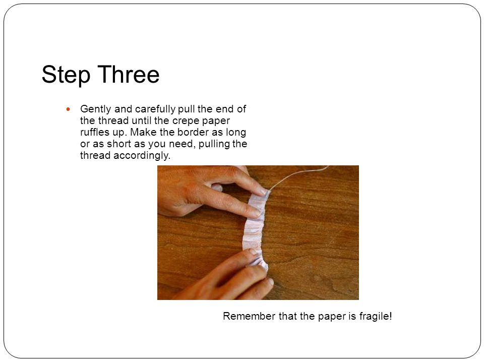 Step Three Gently and carefully pull the end of the thread until the crepe paper ruffles up.