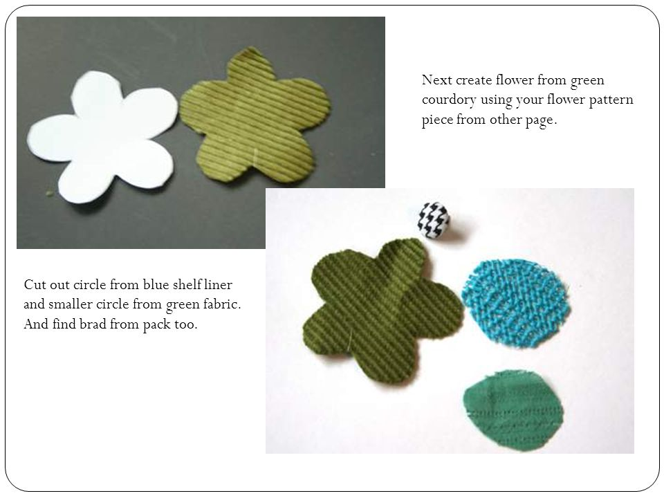 Next create flower from green courdory using your flower pattern piece from other page.