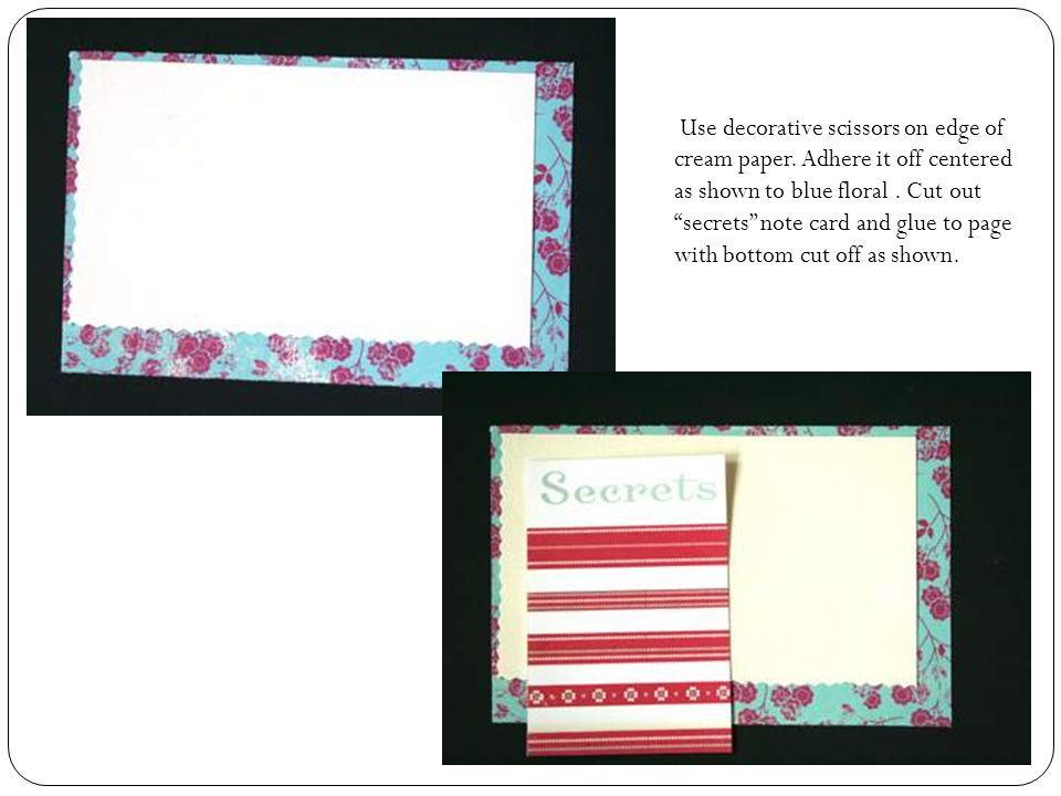 Use decorative scissors on edge of cream paper. Adhere it off centered as shown to blue floral.