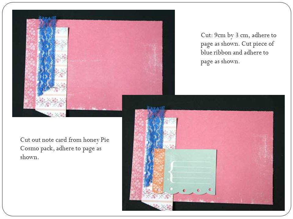 Cut: 9cm by 3 cm, adhere to page as shown. Cut piece of blue ribbon and adhere to page as shown.