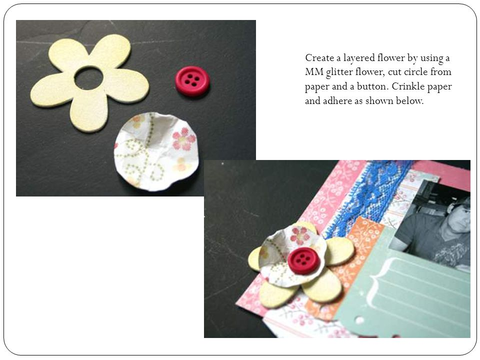 Create a layered flower by using a MM glitter flower, cut circle from paper and a button.