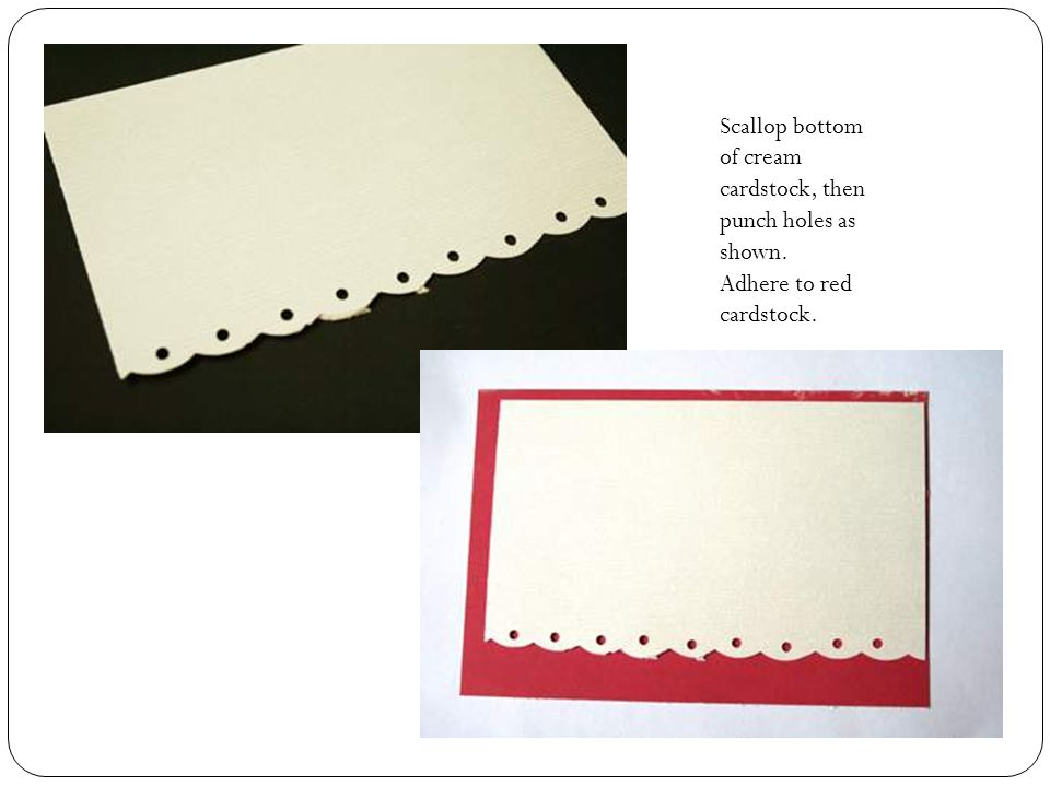 Scallop bottom of cream cardstock, then punch holes as shown. Adhere to red cardstock.