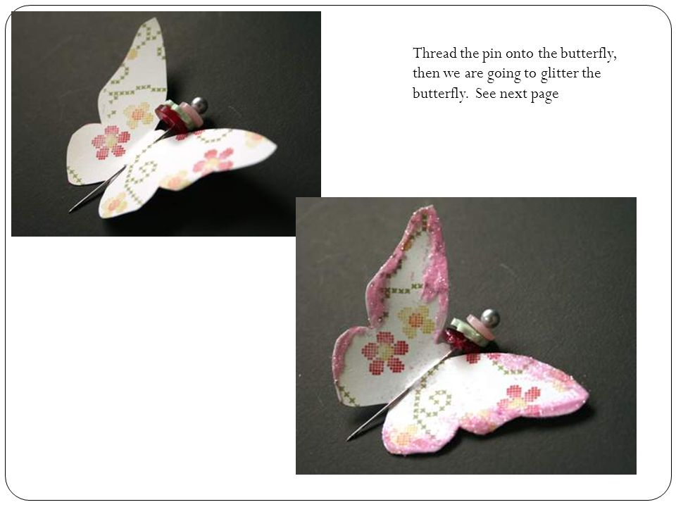 Thread the pin onto the butterfly, then we are going to glitter the butterfly. See next page