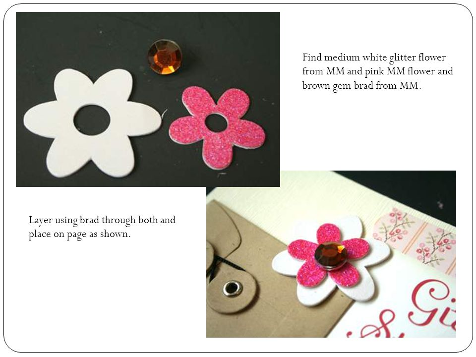Find medium white glitter flower from MM and pink MM flower and brown gem brad from MM.