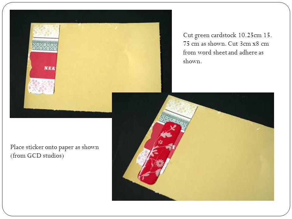 Cut green cardstock 10.25cm 15. 75 cm as shown. Cut 3cm x8 cm from word sheet and adhere as shown.