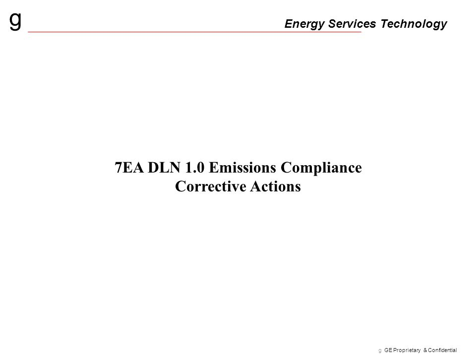 g Energy Services Technology g GE Proprietary & Confidential 7EA DLN 1.0 Emissions Compliance Corrective Actions