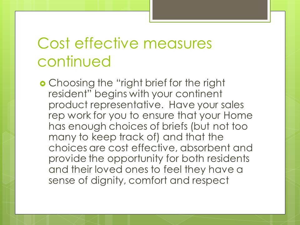 Cost effective measures continued  Choosing the right brief for the right resident begins with your continent product representative.