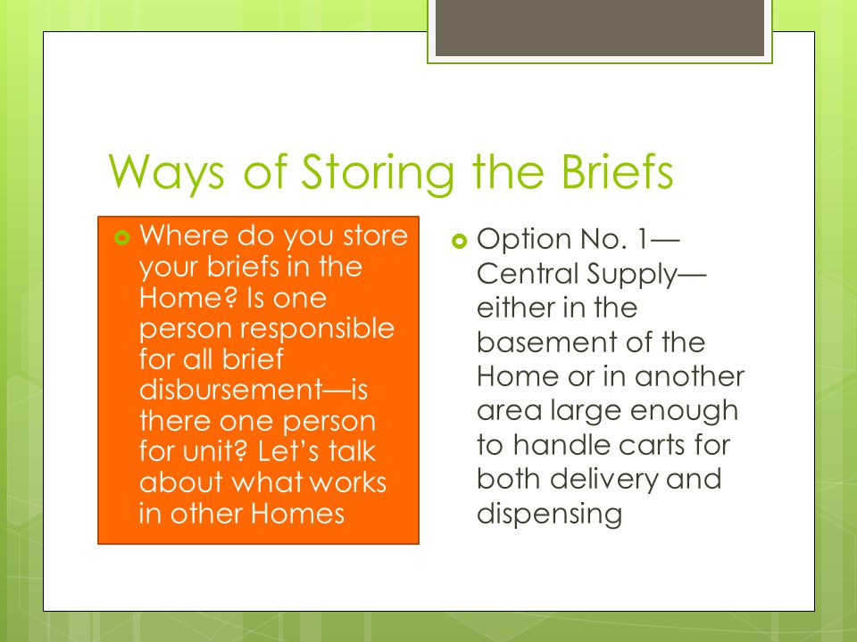 Ways of Storing the Briefs  Where do you store your briefs in the Home? Is one person responsible for all brief disbursement—is there one person for