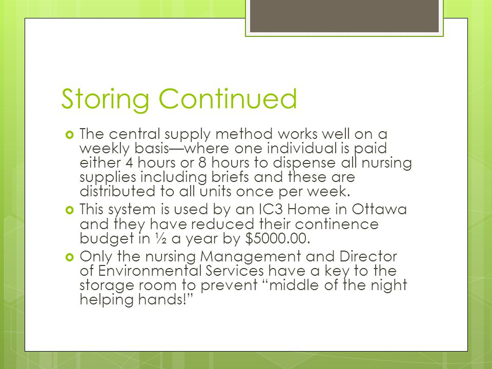 Storing Continued  The central supply method works well on a weekly basis—where one individual is paid either 4 hours or 8 hours to dispense all nursing supplies including briefs and these are distributed to all units once per week.