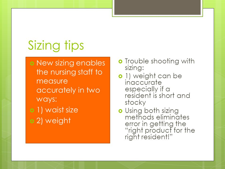 Sizing tips  New sizing enables the nursing staff to measure accurately in two ways:  1) waist size  2) weight  Trouble shooting with sizing:  1) weight can be inaccurate especially if a resident is short and stocky  Using both sizing methods eliminates error in getting the right product for the right resident!
