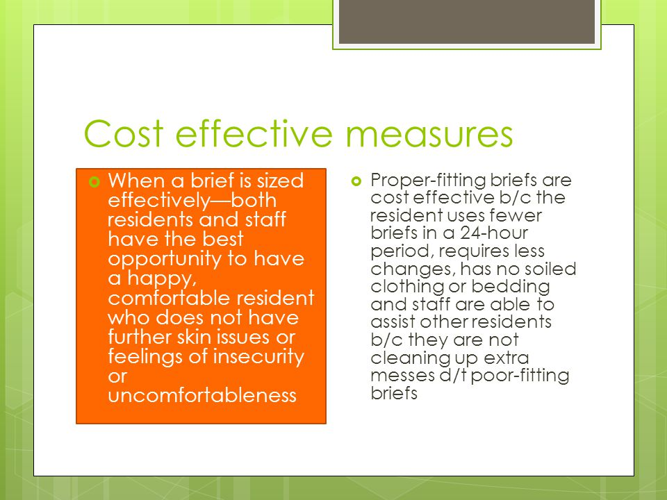 Cost effective measures  When a brief is sized effectively—both residents and staff have the best opportunity to have a happy, comfortable resident who does not have further skin issues or feelings of insecurity or uncomfortableness  Proper-fitting briefs are cost effective b/c the resident uses fewer briefs in a 24-hour period, requires less changes, has no soiled clothing or bedding and staff are able to assist other residents b/c they are not cleaning up extra messes d/t poor-fitting briefs