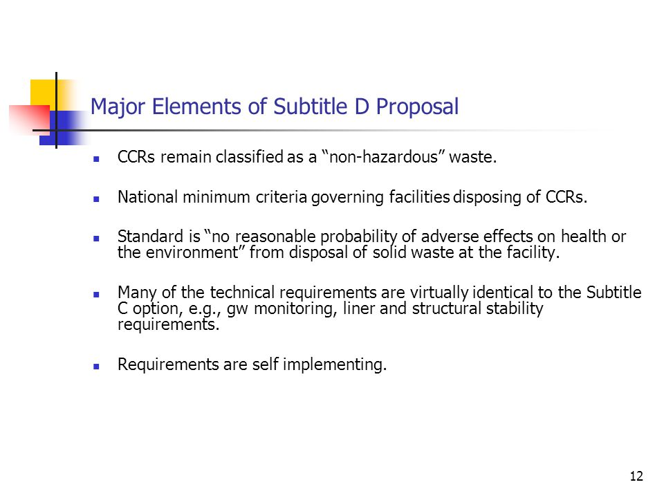 12 Major Elements of Subtitle D Proposal CCRs remain classified as a non-hazardous waste.