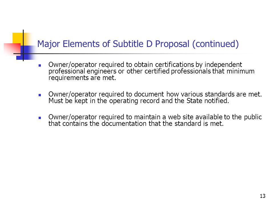 13 Major Elements of Subtitle D Proposal (continued) Owner/operator required to obtain certifications by independent professional engineers or other certified professionals that minimum requirements are met.