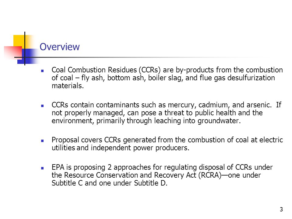 3 Overview Coal Combustion Residues (CCRs) are by-products from the combustion of coal – fly ash, bottom ash, boiler slag, and flue gas desulfurization materials.