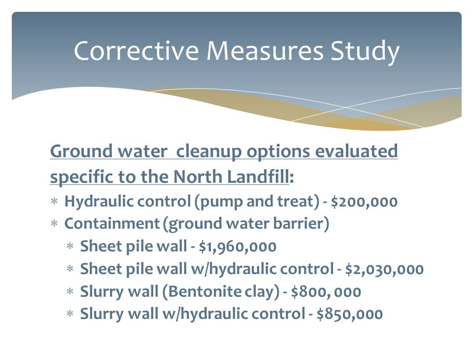 Ground water cleanup options evaluated specific to the North Landfill:  Hydraulic control (pump and treat) - $200,000  Containment (ground water barrier)  Sheet pile wall - $1,960,000  Sheet pile wall w/hydraulic control - $2,030,000  Slurry wall (Bentonite clay) - $800, 000  Slurry wall w/hydraulic control - $850,000 Corrective Measures Study