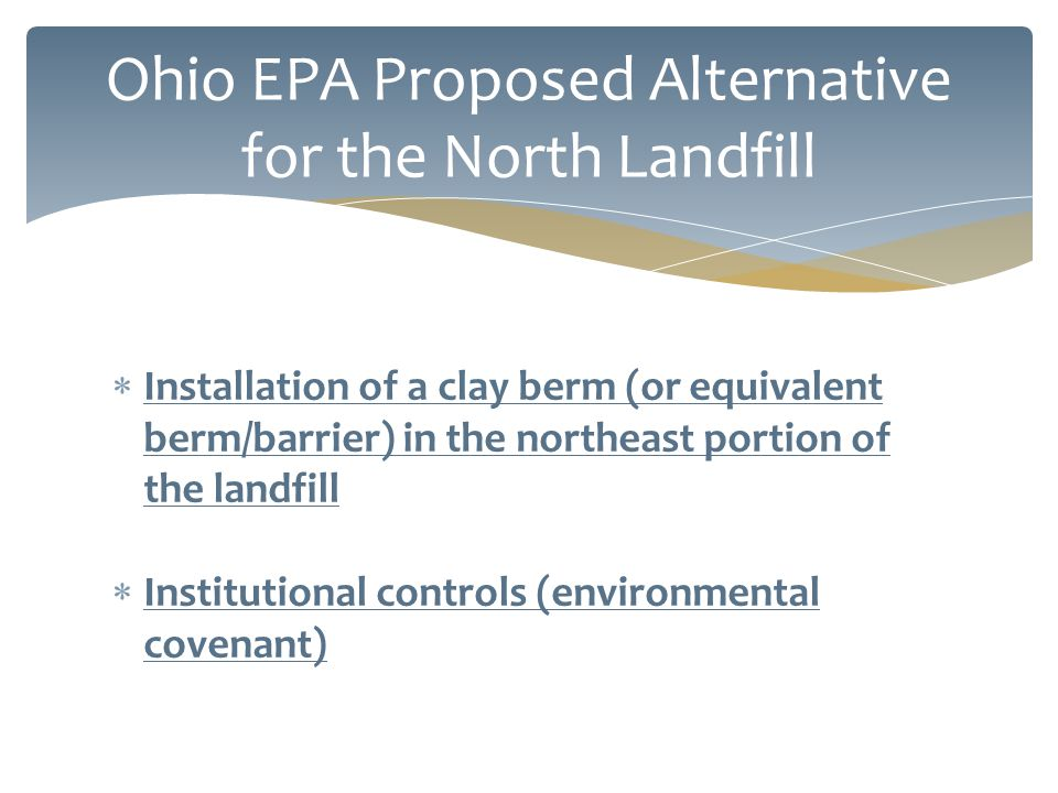  Installation of a clay berm (or equivalent berm/barrier) in the northeast portion of the landfill  Institutional controls (environmental covenant) Ohio EPA Proposed Alternative for the North Landfill