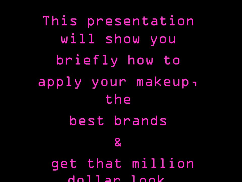 This presentation will show you briefly how to apply your makeup, the best brands & get that million dollar look.