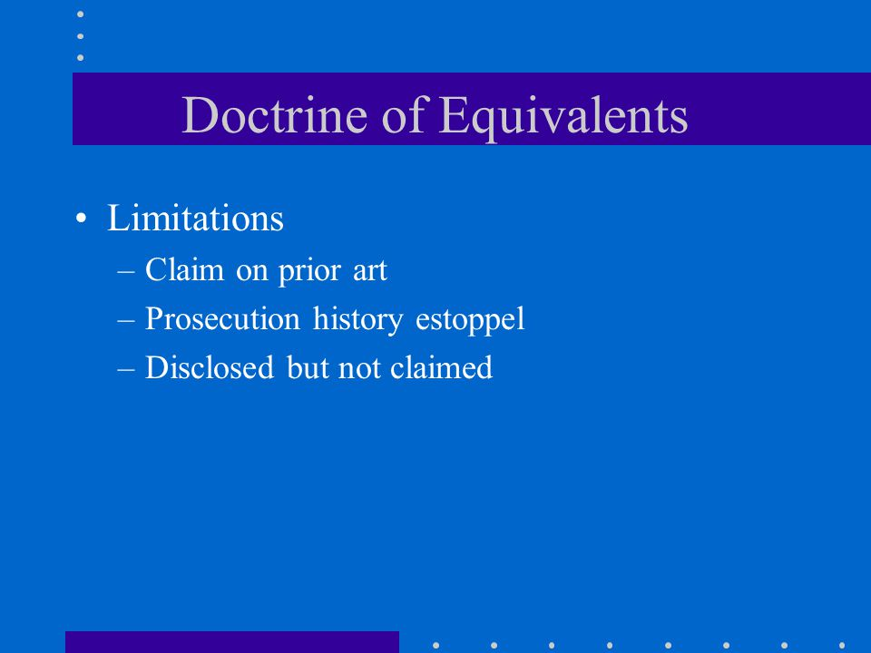 Doctrine of Equivalents Limitations –Claim on prior art –Prosecution history estoppel –Disclosed but not claimed