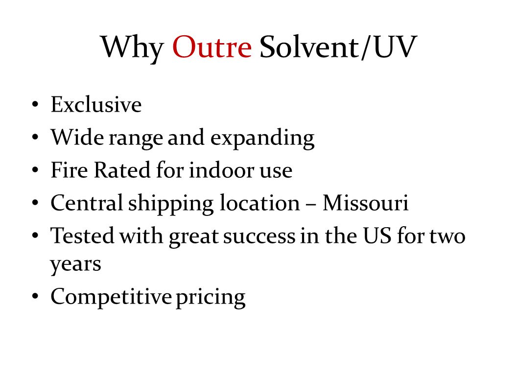 Why Outre Solvent/UV Exclusive Wide range and expanding Fire Rated for indoor use Central shipping location – Missouri Tested with great success in the US for two years Competitive pricing