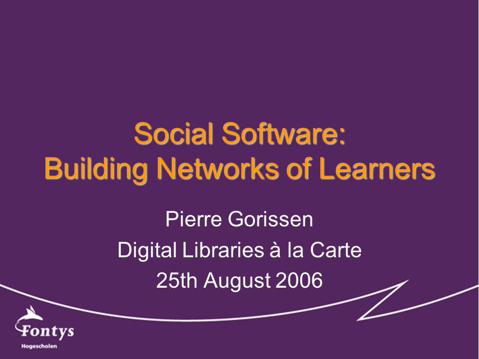 Social Software: Building Networks of Learners Pierre Gorissen Digital Libraries à la Carte 25th August 2006
