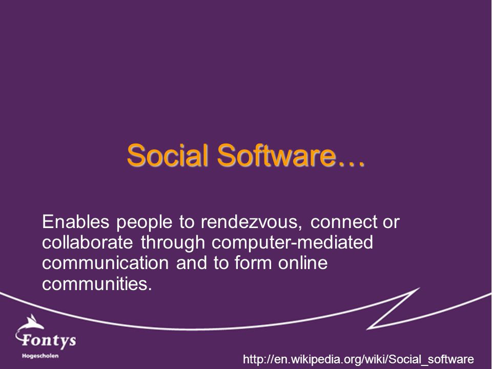Social Software… Enables people to rendezvous, connect or collaborate through computer-mediated communication and to form online communities.