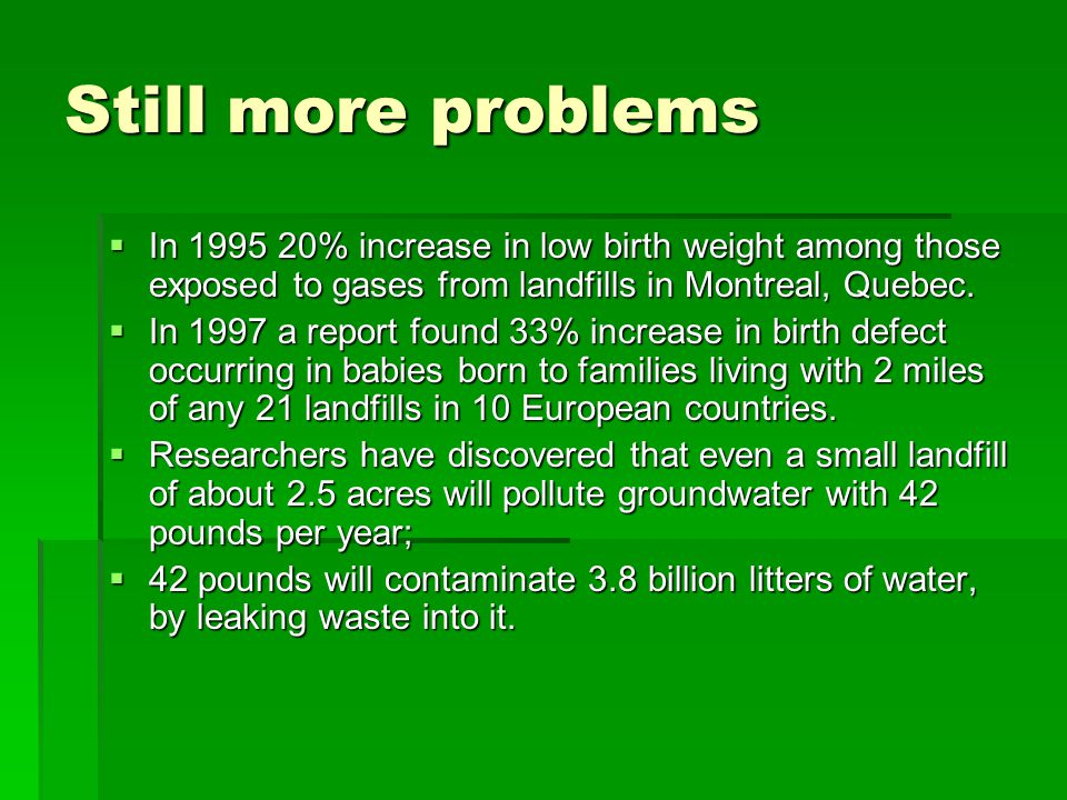 Still more problems  In 1995 20% increase in low birth weight among those exposed to gases from landfills in Montreal, Quebec.