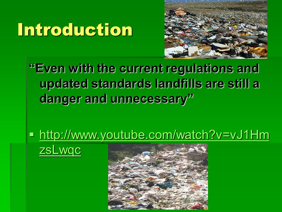 Introduction Even with the current regulations and updated standards landfills are still a danger and unnecessary  http://www.youtube.com/watch v=vJ1Hm zsLwqc http://www.youtube.com/watch v=vJ1Hm zsLwqc http://www.youtube.com/watch v=vJ1Hm zsLwqc