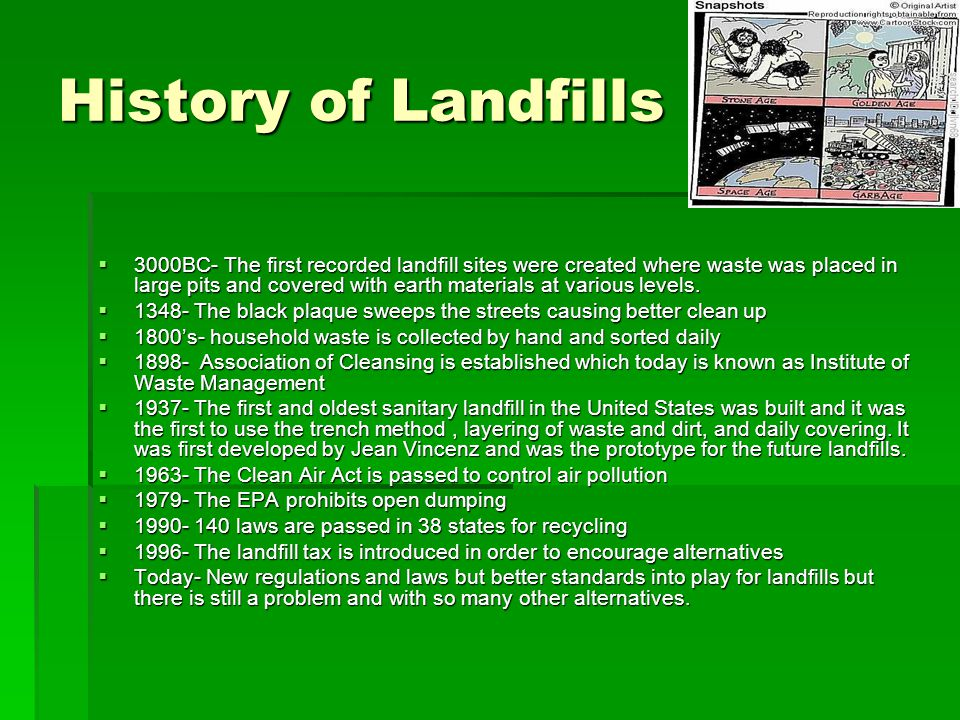 History of Landfills  3000BC- The first recorded landfill sites were created where waste was placed in large pits and covered with earth materials at various levels.