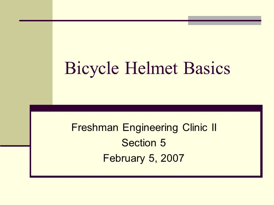 Bicycle Helmet Basics Freshman Engineering Clinic II Section 5 February 5, 2007