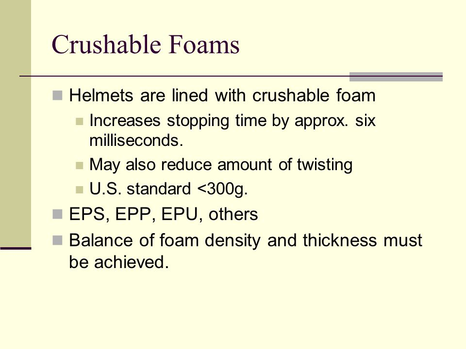 Crushable Foams Helmets are lined with crushable foam Increases stopping time by approx.