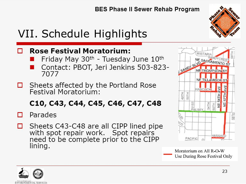 23 VII. Schedule Highlights BES Phase II Sewer Rehab Program  Rose Festival Moratorium: Friday May 30 th - Tuesday June 10 th Contact: PBOT, Jeri Jen