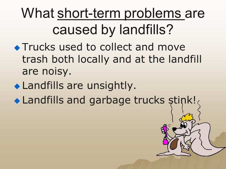 What short-term problems are caused by landfills?   Trucks used to collect and move trash both locally and at the landfill are noisy.   Landfills