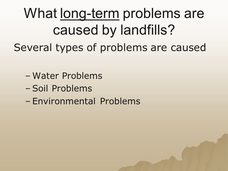 What long-term problems are caused by landfills? Several types of problems are caused – –Water Problems – –Soil Problems – –Environmental Problems