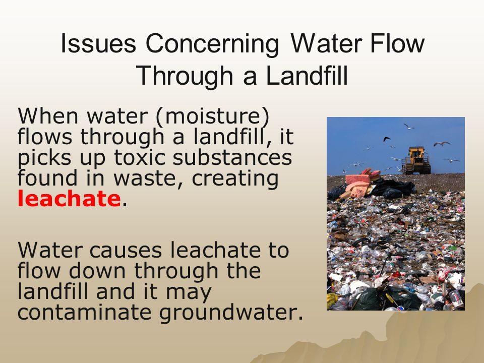 Issues Concerning Water Flow Through a Landfill When water (moisture) flows through a landfill, it picks up toxic substances found in waste, creating